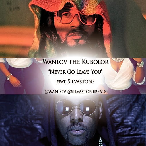 Wanlov the Kubolor - Never Go Leave You Ft. Silvastone