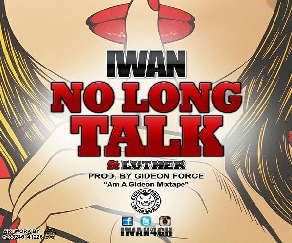 No Long Talk - IWAN Ft. Luther latest ghana music/reggae/dancehall download
