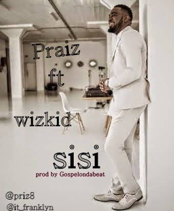Music: Praiz - Sisi ft. Wizkid (prod by Gospelondabeat)