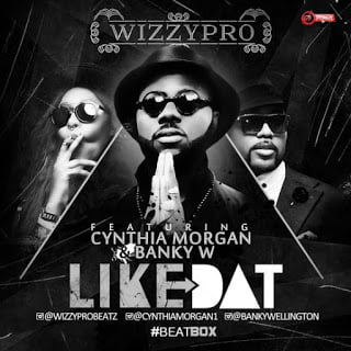 WizzyPro - Like Dat ft. Banky W & Cynthia Morgan