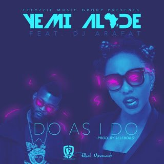 YemiAlade DoAsIDoft.DJArafat - Yemi Alade - Do As I Do ft. DJ Arafat (Prod by Selebobo)
