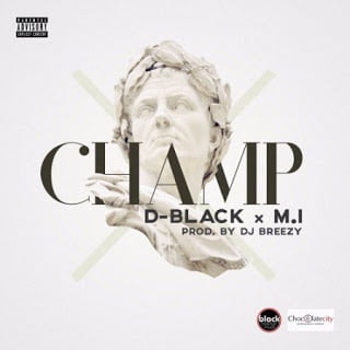 D-Black ft. M.I - Champ  (Prod. by Dj Breezy)