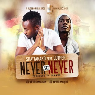 Shatta Rako ft. Luther - Never Say Never (Prod by 1Kwame) latest ghana music download