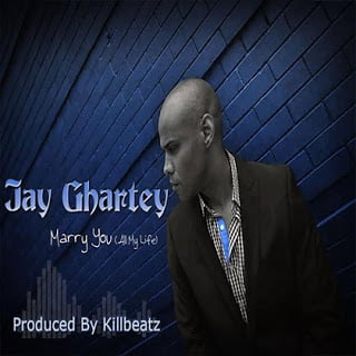 Jay Ghartey - Marry You All My Life (Prod. by Killbeatz)