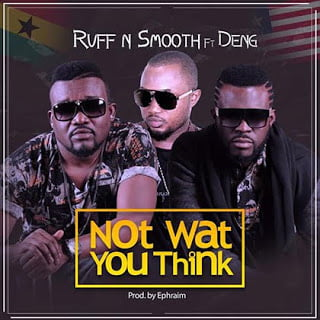 RuffNSmoothft.Deng NotWhatYouThink - Ruff N Smooth ft. Deng - Not What You Think { Ghana }