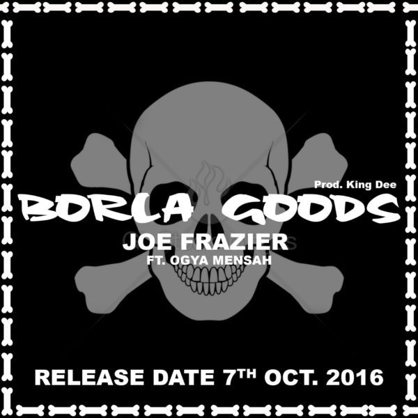 joe-fraizer-borla-goods-ft-ogya-mensah-prod-by-king-dee