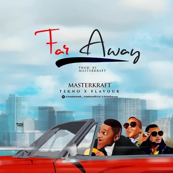 Masterkraft ft. Tekno & Flavour - Far Away {Download Mp3}