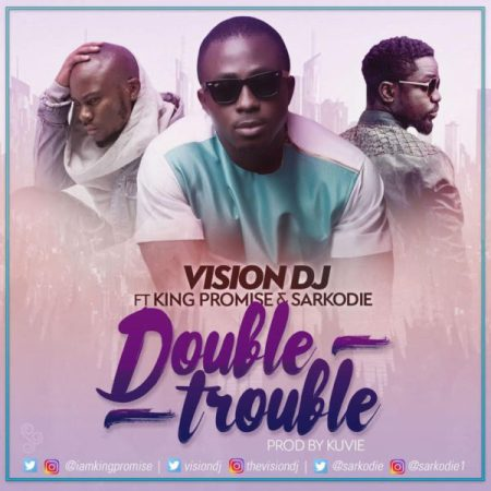 Vision DJ - Double Trouble ft. King Promise x Sarkodie {Download Mp3}