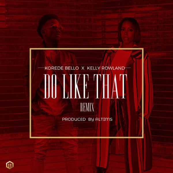 Korede Bello Do Like That ft. Kelly Rowland - Remix: Korede Bello - Do Like That ft. Kelly Rowland